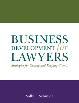 """Business Development for Lawyers: Strategies for Getting and Keeping Clients"" by Sally J. Schmidt"